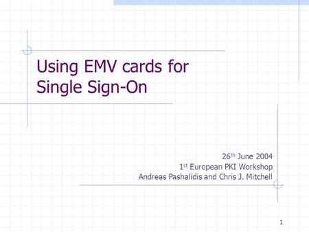 1 Using EMV cards for Single Sign-On 26 th June 2004 1 st European PKI Workshop Andreas Pashalidis and Chris J. Mitchell.