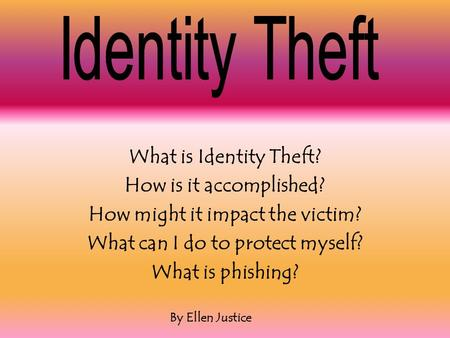 What is Identity Theft? How is it accomplished? How might it impact the victim? What can I do to protect myself? What is phishing? By Ellen Justice.