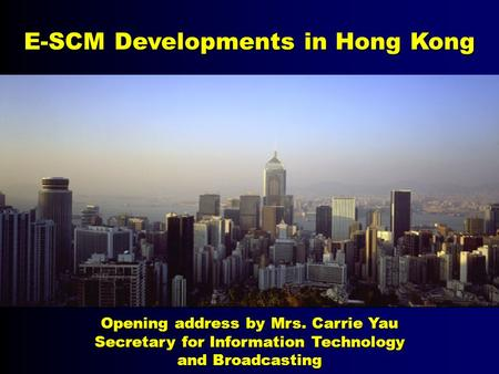 E-SCM Developments in Hong Kong Opening address by Mrs. Carrie Yau Secretary for Information Technology and Broadcasting.