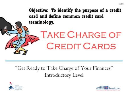 "2.4.1.G1 Take Charge of Credit Cards ""Get Ready to Take Charge of Your Finances"" Introductory Level Objective: To identify the purpose of a credit card."