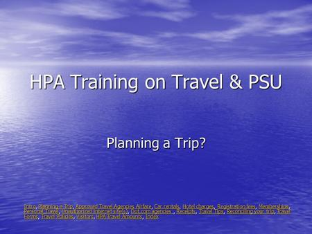 HPA Training on Travel & PSU Planning a Trip? IntroIntro, Planning a Trip, Approved Travel Agencies Airfare, Car rentals, Hotel charges, Registration fees,