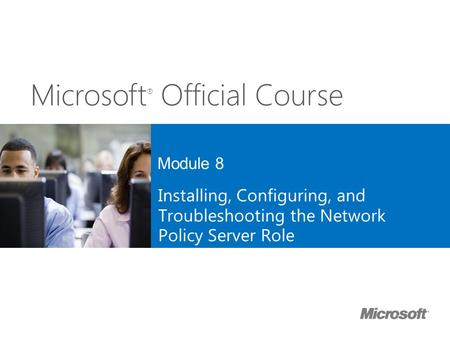 Microsoft ® Official Course Module 8 Installing, Configuring, and Troubleshooting the Network Policy Server Role.
