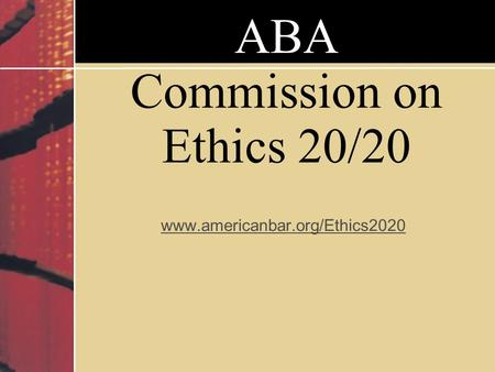 ABA Commission on Ethics 20/20 www.americanbar.org/Ethics2020.