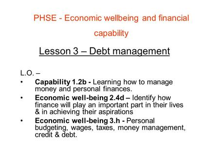 PHSE - Economic wellbeing and financial capability Lesson 3 – Debt management L.O. – Capability 1.2b - Learning how to manage money and personal finances.