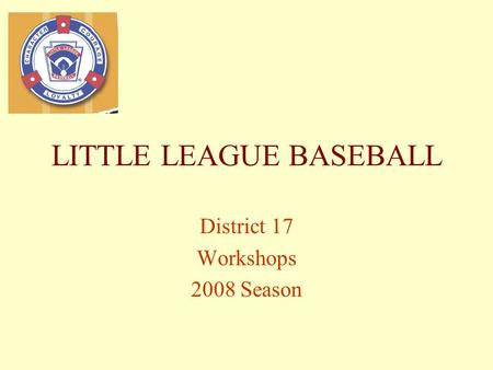LITTLE LEAGUE BASEBALL District 17 Workshops 2008 Season.