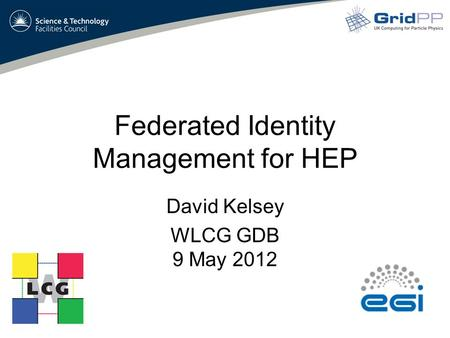 Federated Identity Management for HEP David Kelsey WLCG GDB 9 May 2012.