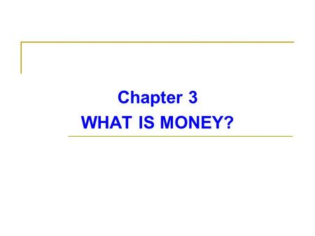 Chapter 3 WHAT IS MONEY?. MEANING OF MONEY In ordinary conversation, we commonly use the word money to mean income (he makes a lot of money) or wealth.