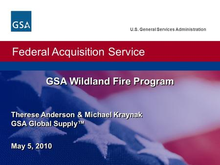 Federal Acquisition Service U.S. General Services Administration GSA Wildland Fire Program May 5, 2010 Therese Anderson & Michael Kraynak GSA Global Supply™