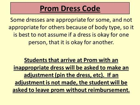 Prom Dress Code Some dresses are appropriate for some, and not appropriate for others because of body type, so it is best to not assume if a dress is okay.