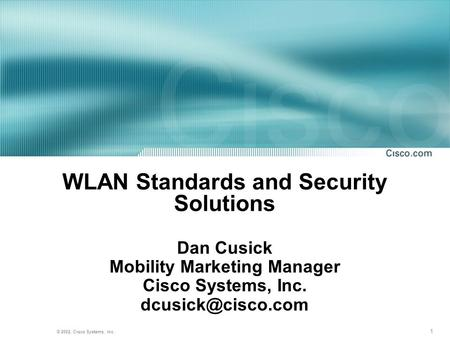 1 © 2002, Cisco Systems, Inc. WLAN Standards and Security Solutions Dan Cusick Mobility Marketing Manager Cisco Systems, Inc.