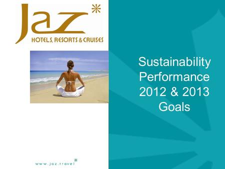 Sustainability Performance 2012 & 2013 Goals. Jaz Hotels & Resorts 2012 Performance  Sustainability Performance 2012.  Resources consumption Achievements.