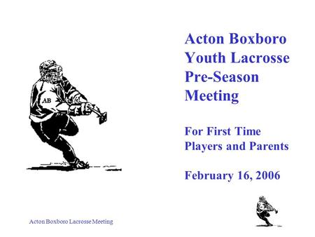 Acton Boxboro Lacrosse Meeting Acton Boxboro Youth Lacrosse Pre-Season Meeting For First Time Players and Parents February 16, 2006.