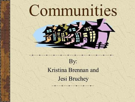 Communities By: Kristina Brennan and Jesi Bruchey.