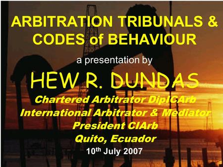 ARBITRATION TRIBUNALS & CODES of BEHAVIOUR a presentation by HEW R. DUNDAS Chartered Arbitrator DipICArb International Arbitrator & Mediator President.