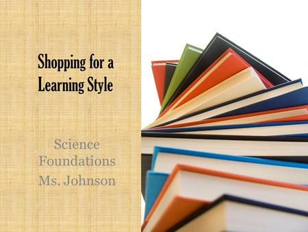 Shopping for a Learning Style Science Foundations Ms. Johnson.