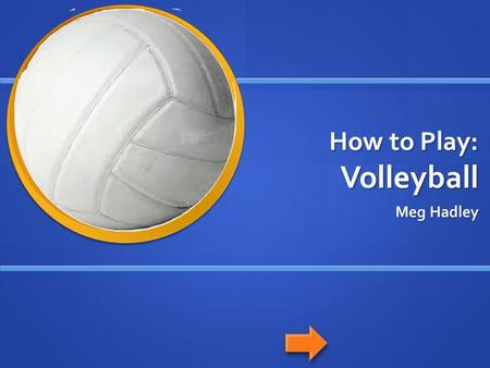 How to Play: Volleyball Meg Hadley. Navigation Home button: Home button: Previous slide: Previous slide: Next slide: Next slide: