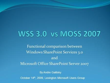 Functional comparison between Windows SharePoint Services 3.0 and Microsoft Office SharePoint Server 2007 October 14 th, 2009, Lexington Microsoft Users.