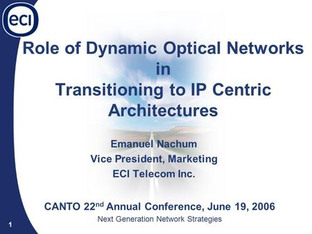 Optical Networks Division 1 Role of Dynamic Optical Networks in Transitioning to IP Centric Architectures Emanuel Nachum Vice President, Marketing ECI.