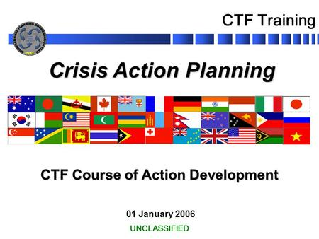 Crisis Action Planning 01 January 2006 CTF Course of Action Development UNCLASSIFIED CTF Training.