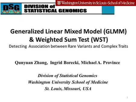 Generalized Linear Mixed Model (GLMM) & Weighted Sum Test (WST) Detecting Association between Rare Variants and Complex Traits Qunyuan Zhang, Ingrid Borecki,