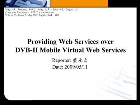 Providing Web Services over DVB-H Mobile Virtual Web Services Reporter: 藍元宏 Date: 2009/05/11 Vilas, A.F.; Redondo, R.P.D.; Arias, J.J.P.; Solla, A.G.;