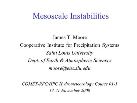 Mesoscale Instabilities James T. Moore Cooperative Institute for Precipitation Systems Saint Louis University Dept. of Earth & Atmospheric Sciences