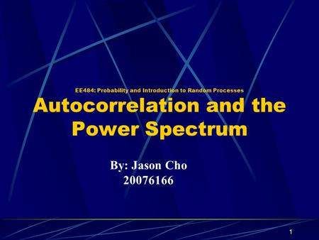 EE484: Probability and Introduction to Random Processes Autocorrelation and the Power Spectrum By: Jason Cho 20076166 1.