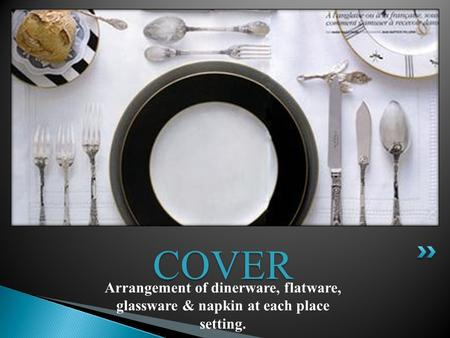 Arrangement of dinerware, flatware, glassware & napkin at each place setting. COVER.