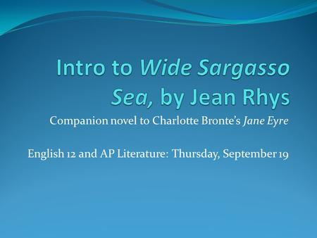 Companion novel to Charlotte Bronte's Jane Eyre English 12 and AP Literature: Thursday, September 19.