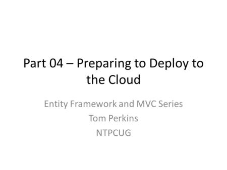 Part 04 – Preparing to Deploy to the Cloud Entity Framework and MVC Series Tom Perkins NTPCUG.