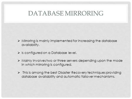 DATABASE MIRRORING  Mirroring is mainly implemented for increasing the database availability.  Is configured on a Database level.  Mainly involves two.