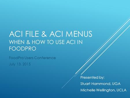ACI FILE & ACI MENUS WHEN & HOW TO USE ACI IN FOODPRO FoodPro Users Conference July 13, 2015 Presented by: Stuart Hammond, UGA Michelle Wellington, UCLA.