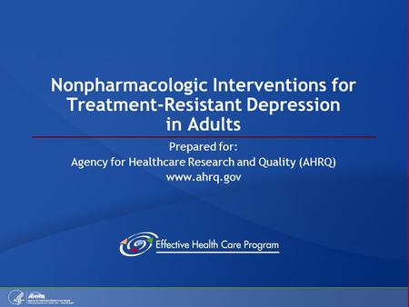 Nonpharmacologic Interventions for Treatment-Resistant Depression in Adults Prepared for: Agency for Healthcare Research and Quality (AHRQ) www.ahrq.gov.