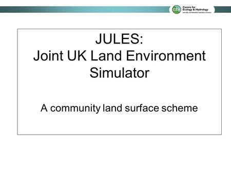 JULES: Joint UK Land Environment Simulator A community land surface scheme.