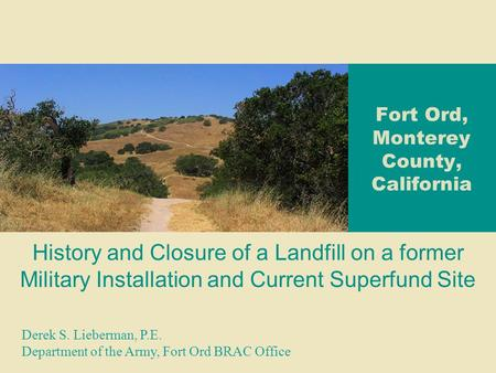 Fort Ord, Monterey County, California History and Closure of a Landfill on a former Military Installation and Current Superfund Site Derek S. Lieberman,