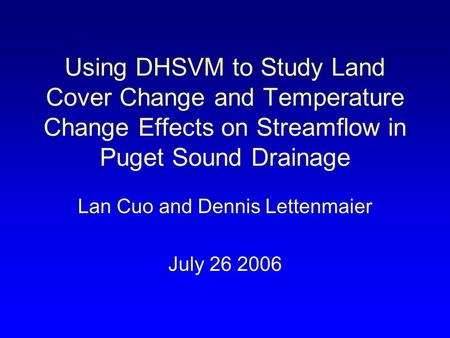 Using DHSVM to Study Land Cover Change and Temperature Change Effects on Streamflow in Puget Sound Drainage Lan Cuo and Dennis Lettenmaier July 26 2006.