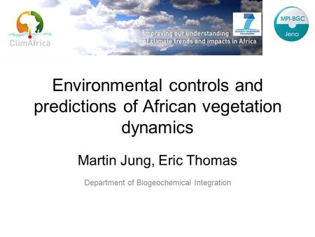 Environmental controls and predictions of African vegetation dynamics Martin Jung, Eric Thomas Department of Biogeochemical Integration.