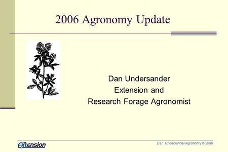 Dan Undersander-Agronomy © 2006 2006 Agronomy Update Dan Undersander Extension and Research Forage Agronomist.