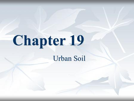 Chapter 19 Urban Soil. Problems With Urban Soils Problems differ between Rural Growers and Urban Soil Users Problems differ between Rural Growers and.