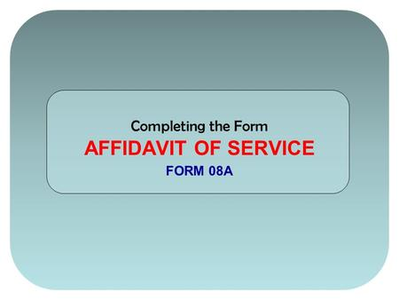 Completing the Form AFFIDAVIT OF SERVICE FORM 08A.