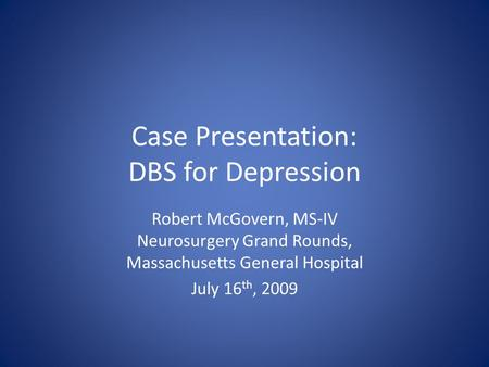 Case Presentation: DBS for Depression Robert McGovern, MS-IV Neurosurgery Grand Rounds, Massachusetts General Hospital July 16 th, 2009.