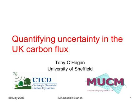 29 May 2008IMA Scottish Branch1 Quantifying uncertainty in the UK carbon flux Tony O'Hagan University of Sheffield.