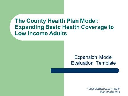 120505 BB SS County Health Plan Model EMET The County Health Plan Model: Expanding Basic Health Coverage to Low Income Adults Expansion Model Evaluation.