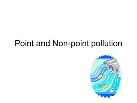 Point and Non-point pollution. 8.E.1 Understand the hydrosphere and the impact of humans on local systems and the effects of the hydrosphere on humans.