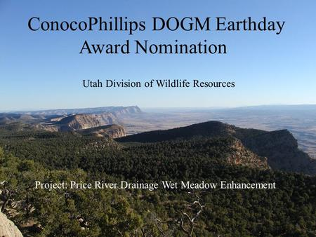 ConocoPhillips DOGM Earthday Award Nomination Utah Division of Wildlife Resources Project: Price River Drainage Wet Meadow Enhancement.