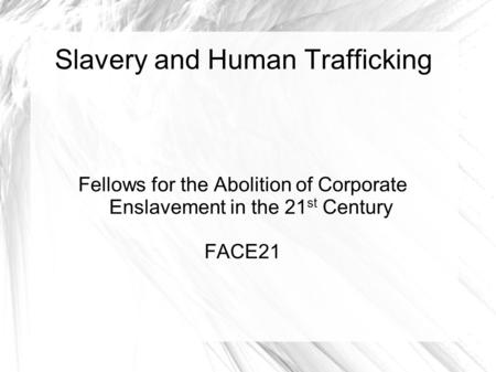 Slavery and Human Trafficking Fellows for the Abolition of Corporate Enslavement in the 21 st Century FACE21.