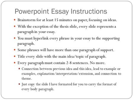 Powerpoint Essay Instructions Brainstorm for at least 15 minutes on paper, focusing on ideas. With the exception of the thesis slide, every slide represents.