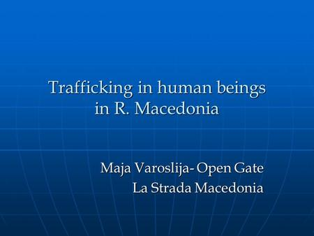 Trafficking in human beings in R. Macedonia Maja Varoslija- Open Gate La Strada Macedonia.