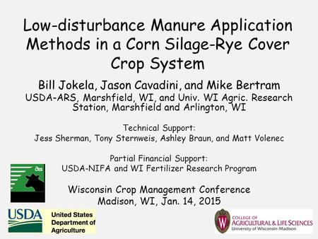 Low-disturbance Manure Application Methods in a Corn Silage-Rye Cover Crop System Bill Jokela, Jason Cavadini, and Mike Bertram USDA-ARS, Marshfield, WI,