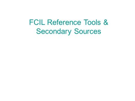FCIL Reference Tools & Secondary Sources.  Abbreviations, Citation Guides, Directories  Dictionaries, Encyclopedias, Yearbooks  Research Guides & Bibliographies.
